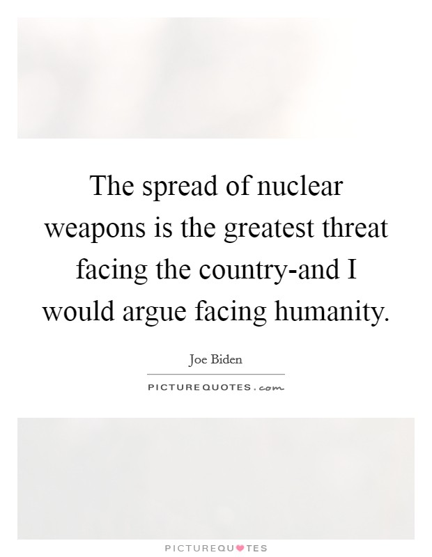 The spread of nuclear weapons is the greatest threat facing the country-and I would argue facing humanity Picture Quote #1