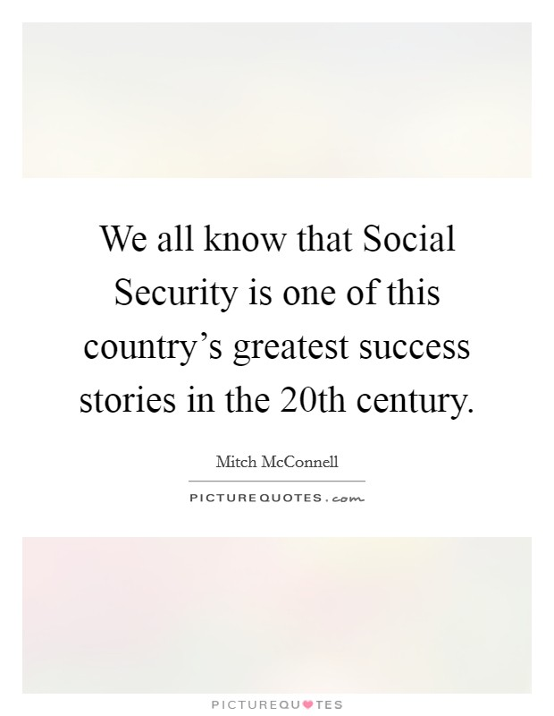 We all know that Social Security is one of this country's greatest success stories in the 20th century Picture Quote #1