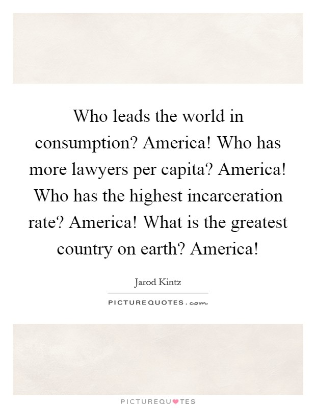 Who leads the world in consumption? America! Who has more lawyers per capita? America! Who has the highest incarceration rate? America! What is the greatest country on earth? America! Picture Quote #1