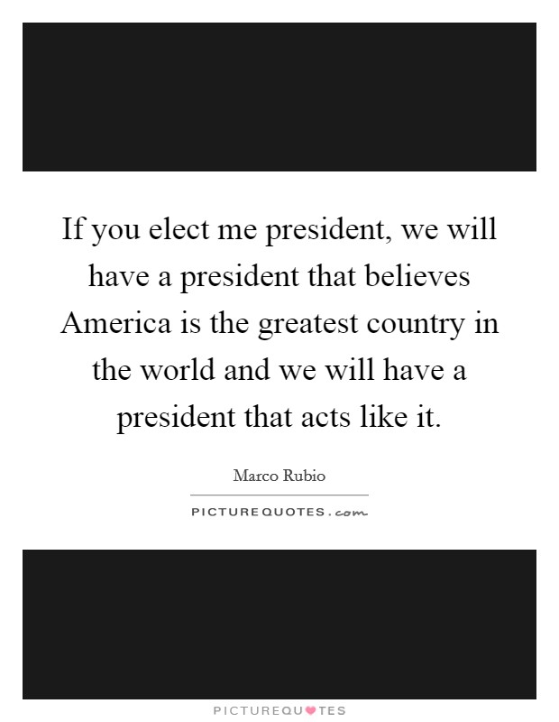 If you elect me president, we will have a president that believes America is the greatest country in the world and we will have a president that acts like it Picture Quote #1