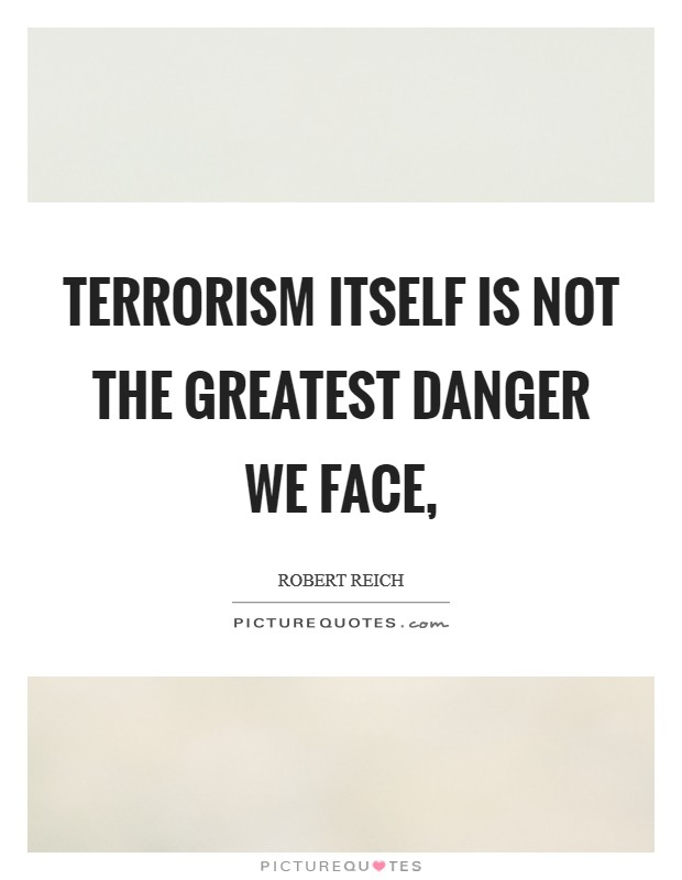 Terrorism itself is not the greatest danger we face, Picture Quote #1
