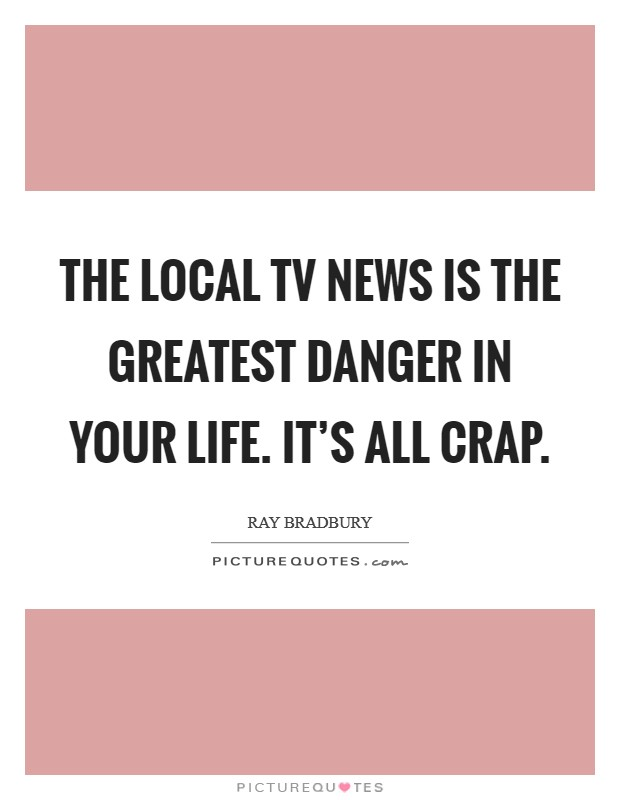 The local TV news is the greatest danger in your life. It's all crap Picture Quote #1