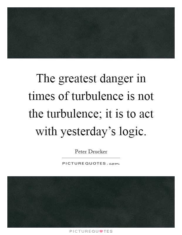 The greatest danger in times of turbulence is not the turbulence; it is to act with yesterday's logic Picture Quote #1