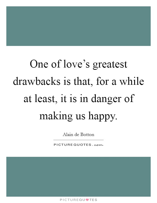 One of love's greatest drawbacks is that, for a while at least, it is in danger of making us happy Picture Quote #1