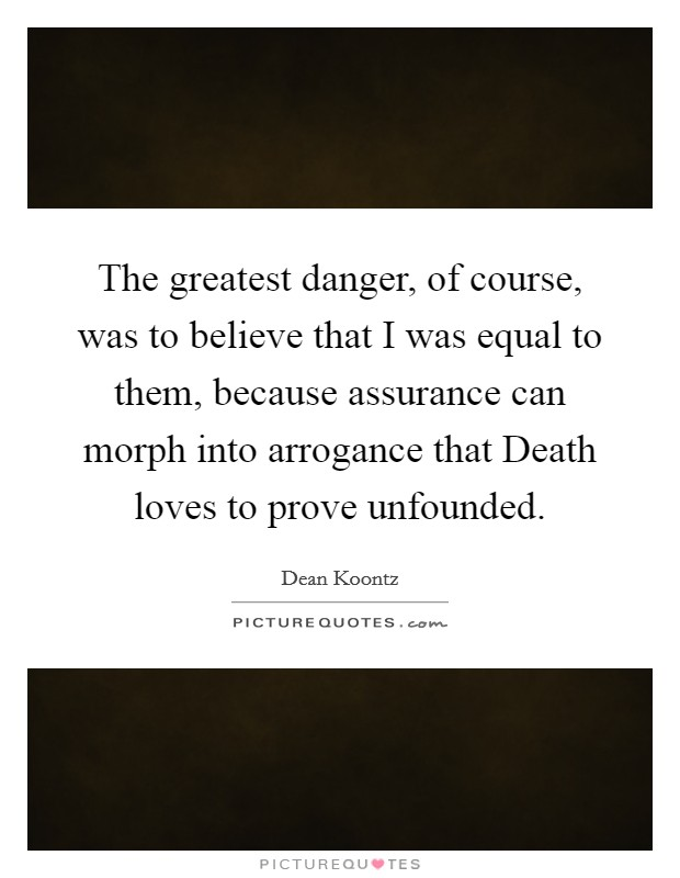 The greatest danger, of course, was to believe that I was equal to them, because assurance can morph into arrogance that Death loves to prove unfounded Picture Quote #1