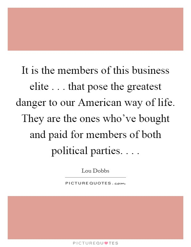 It is the members of this business elite . . . that pose the greatest danger to our American way of life. They are the ones who've bought and paid for members of both political parties. . .  Picture Quote #1