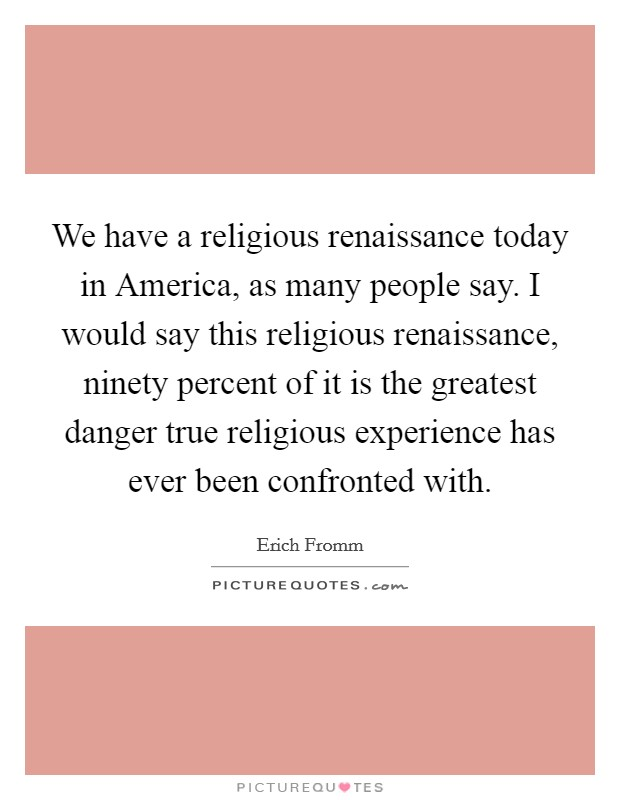 We have a religious renaissance today in America, as many people say. I would say this religious renaissance, ninety percent of it is the greatest danger true religious experience has ever been confronted with Picture Quote #1