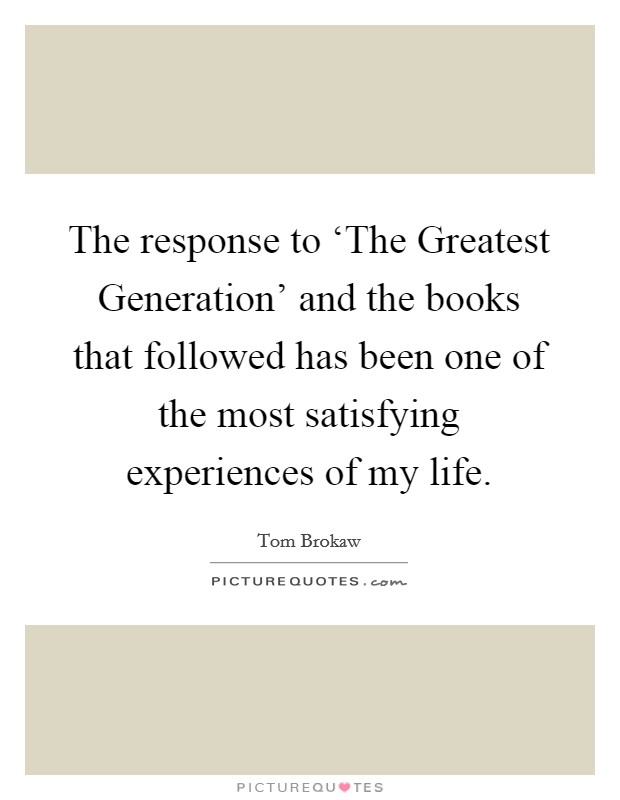 The response to 'The Greatest Generation' and the books that followed has been one of the most satisfying experiences of my life Picture Quote #1