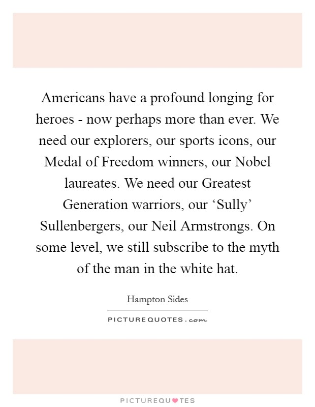 Americans have a profound longing for heroes - now perhaps more than ever. We need our explorers, our sports icons, our Medal of Freedom winners, our Nobel laureates. We need our Greatest Generation warriors, our 'Sully' Sullenbergers, our Neil Armstrongs. On some level, we still subscribe to the myth of the man in the white hat. Picture Quote #1