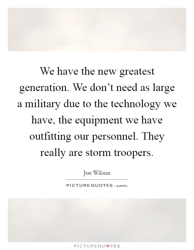 We have the new greatest generation. We don't need as large a military due to the technology we have, the equipment we have outfitting our personnel. They really are storm troopers Picture Quote #1
