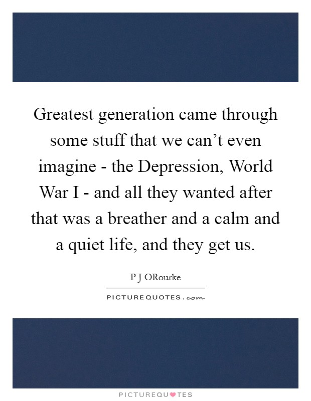 Greatest generation came through some stuff that we can't even imagine - the Depression, World War I - and all they wanted after that was a breather and a calm and a quiet life, and they get us. Picture Quote #1