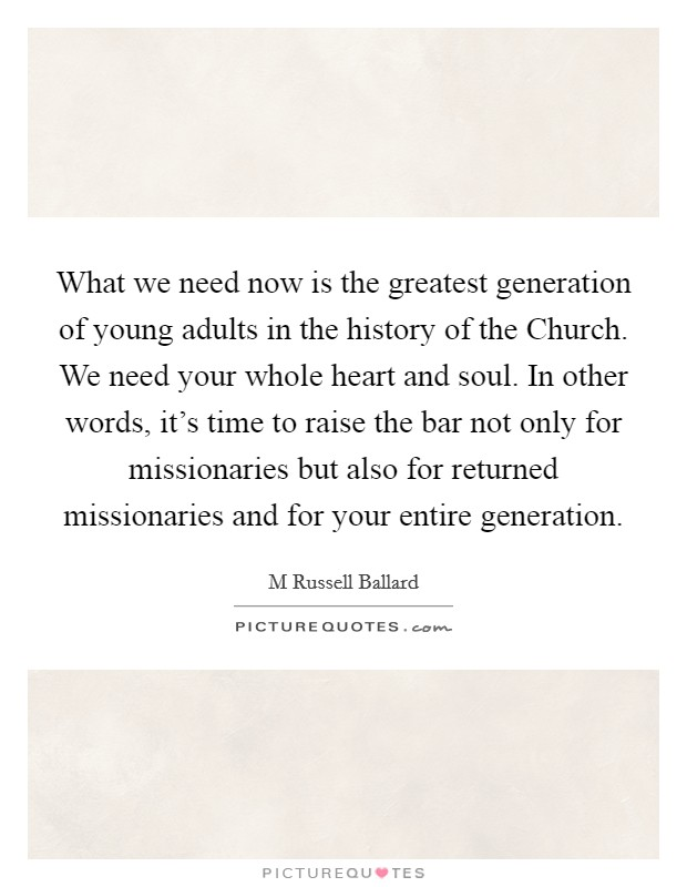 What we need now is the greatest generation of young adults in the history of the Church. We need your whole heart and soul. In other words, it's time to raise the bar not only for missionaries but also for returned missionaries and for your entire generation Picture Quote #1