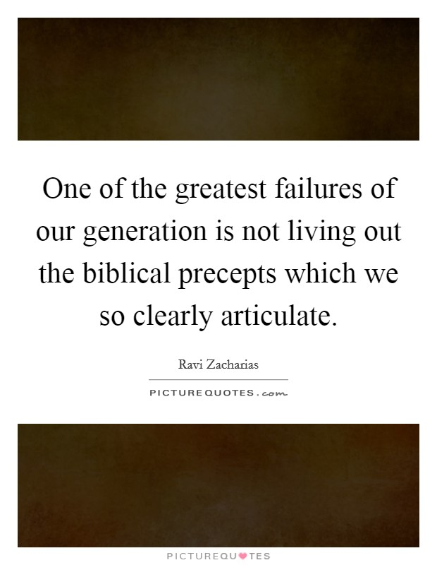 One of the greatest failures of our generation is not living out the biblical precepts which we so clearly articulate Picture Quote #1