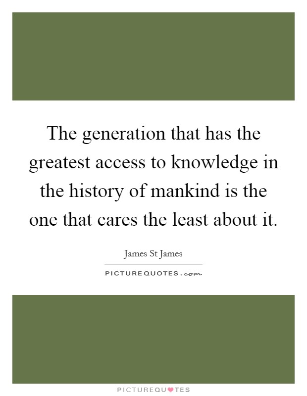 The generation that has the greatest access to knowledge in the history of mankind is the one that cares the least about it Picture Quote #1