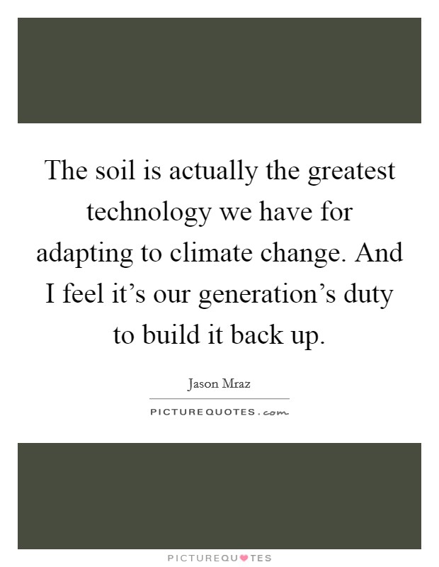 The soil is actually the greatest technology we have for adapting to climate change. And I feel it's our generation's duty to build it back up Picture Quote #1