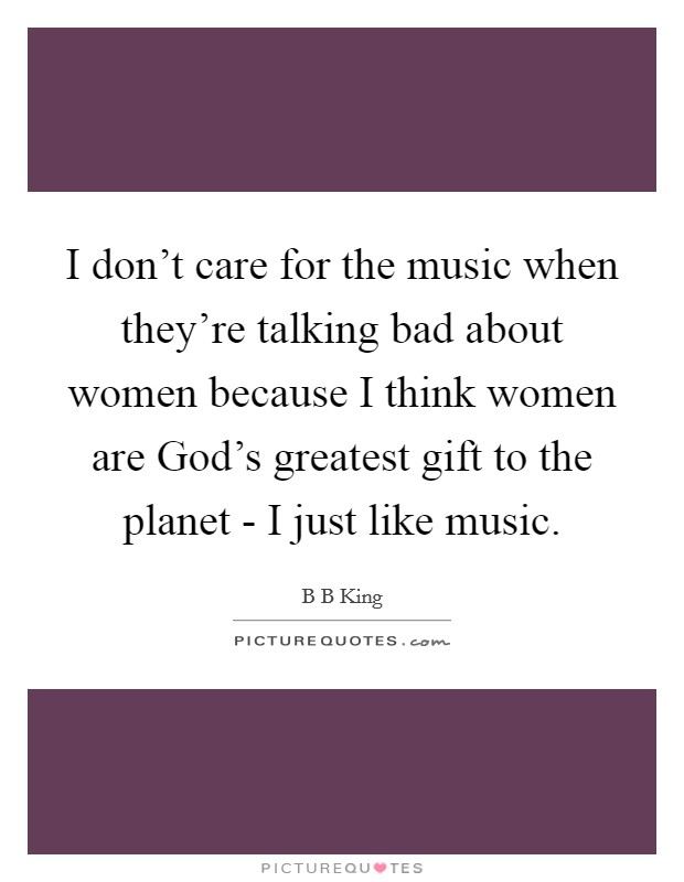 I don't care for the music when they're talking bad about women because I think women are God's greatest gift to the planet - I just like music Picture Quote #1