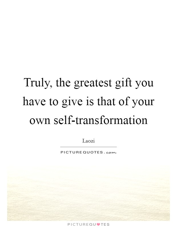 Truly, the greatest gift you have to give is that of your own self-transformation Picture Quote #1