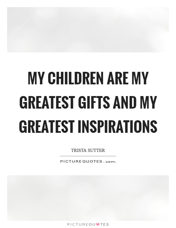 My children are my greatest gifts and my greatest inspirations Picture Quote #1
