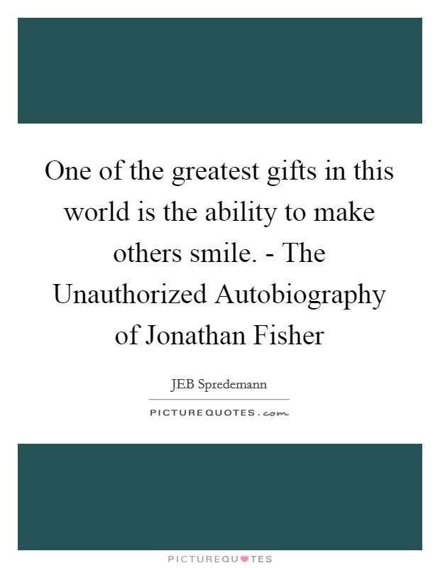 One of the greatest gifts in this world is the ability to make others smile. - The Unauthorized Autobiography of Jonathan Fisher Picture Quote #1
