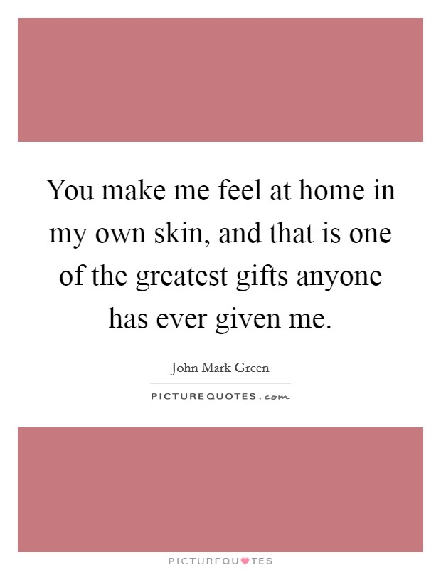 You make me feel at home in my own skin, and that is one of the greatest gifts anyone has ever given me. Picture Quote #1