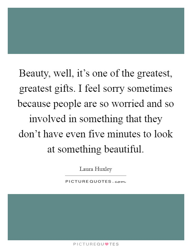 Beauty, well, it's one of the greatest, greatest gifts. I feel sorry sometimes because people are so worried and so involved in something that they don't have even five minutes to look at something beautiful Picture Quote #1