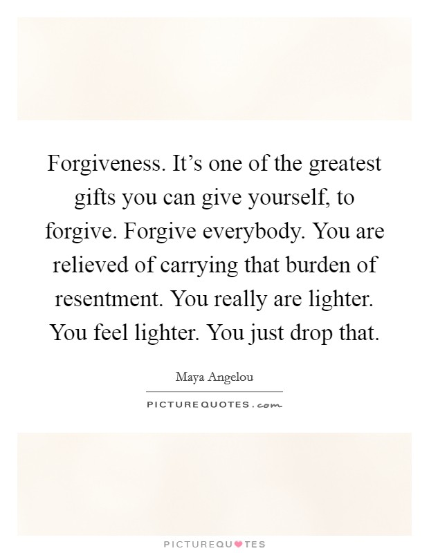 Forgiveness. It's one of the greatest gifts you can give yourself, to forgive. Forgive everybody. You are relieved of carrying that burden of resentment. You really are lighter. You feel lighter. You just drop that Picture Quote #1