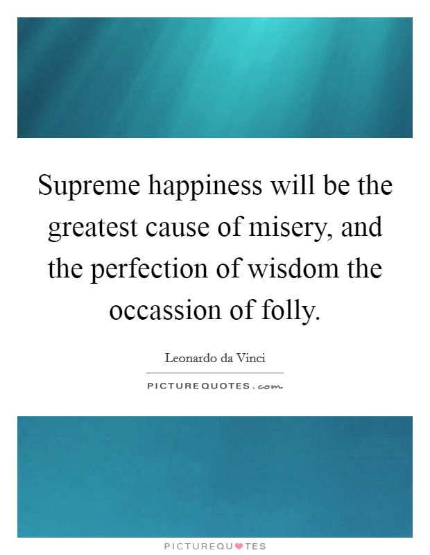 Supreme happiness will be the greatest cause of misery, and the perfection of wisdom the occassion of folly Picture Quote #1