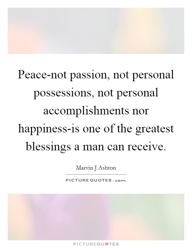 Peace-not passion, not personal possessions, not personal accomplishments nor happiness-is one of the greatest blessings a man can receive Picture Quote #1