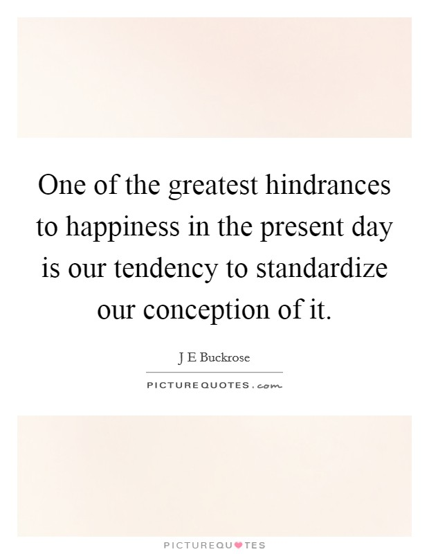 One of the greatest hindrances to happiness in the present day is our tendency to standardize our conception of it Picture Quote #1