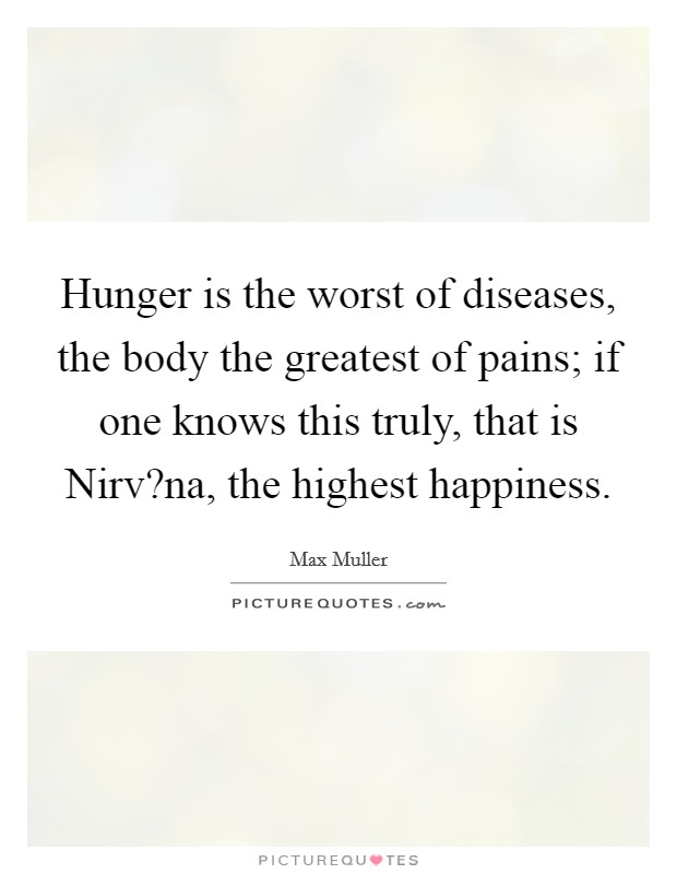 Hunger is the worst of diseases, the body the greatest of pains; if one knows this truly, that is Nirv?na, the highest happiness. Picture Quote #1