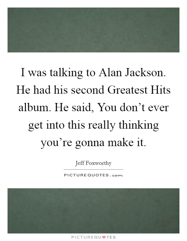 I was talking to Alan Jackson. He had his second Greatest Hits album. He said, You don't ever get into this really thinking you're gonna make it Picture Quote #1
