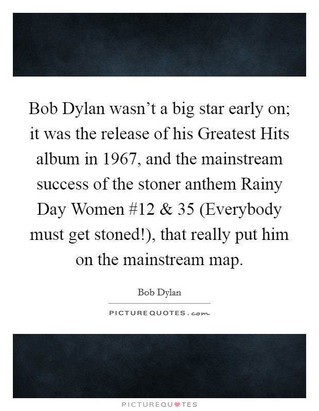 Bob Dylan wasn't a big star early on; it was the release of his Greatest Hits album in 1967, and the mainstream success of the stoner anthem Rainy Day Women #12 and 35 (Everybody must get stoned!), that really put him on the mainstream map Picture Quote #1