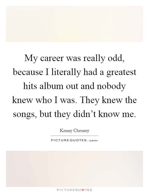 My career was really odd, because I literally had a greatest hits album out and nobody knew who I was. They knew the songs, but they didn't know me Picture Quote #1