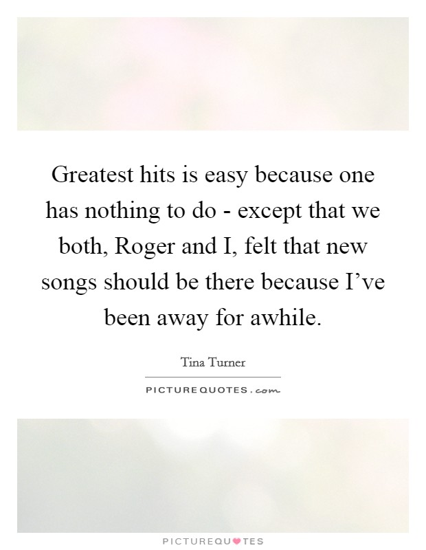 Greatest hits is easy because one has nothing to do - except that we both, Roger and I, felt that new songs should be there because I've been away for awhile Picture Quote #1