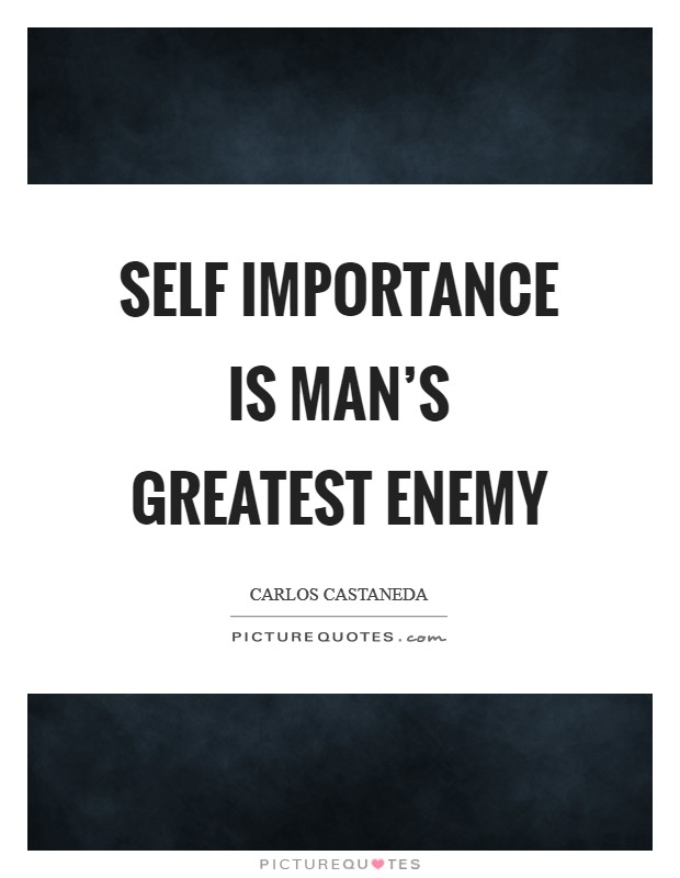 Self importance is man's greatest enemy Picture Quote #1