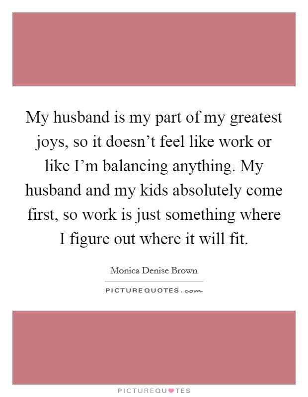 My husband is my part of my greatest joys, so it doesn't feel like work or like I'm balancing anything. My husband and my kids absolutely come first, so work is just something where I figure out where it will fit Picture Quote #1