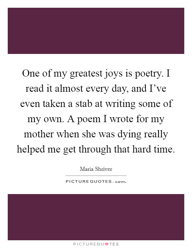 One of my greatest joys is poetry. I read it almost every day, and I've even taken a stab at writing some of my own. A poem I wrote for my mother when she was dying really helped me get through that hard time Picture Quote #1