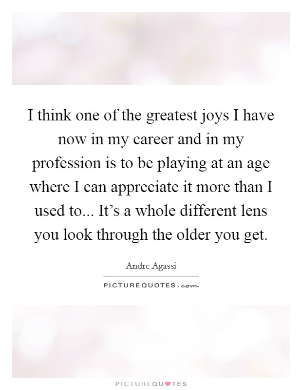 I think one of the greatest joys I have now in my career and in my profession is to be playing at an age where I can appreciate it more than I used to... It's a whole different lens you look through the older you get Picture Quote #1