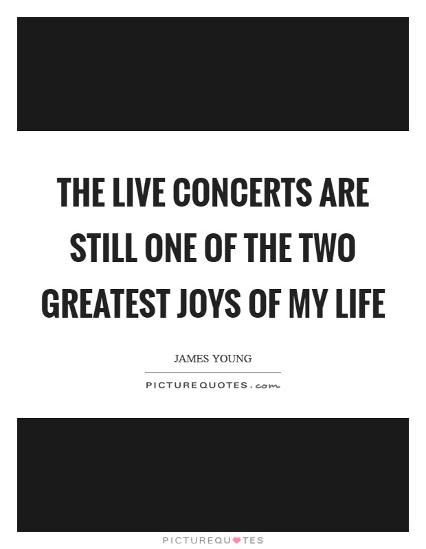 The live concerts are still one of the two greatest joys of my life Picture Quote #1