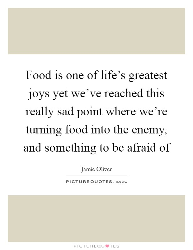 Food is one of life's greatest joys yet we've reached this really sad point where we're turning food into the enemy, and something to be afraid of Picture Quote #1
