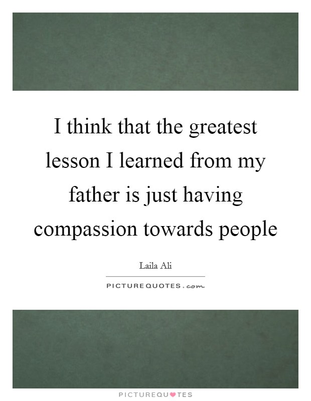 I think that the greatest lesson I learned from my father is just having compassion towards people Picture Quote #1
