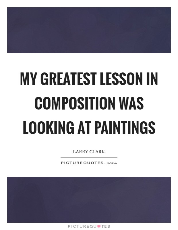 My greatest lesson in composition was looking at paintings Picture Quote #1