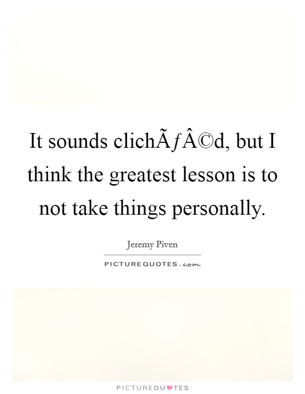 It sounds clichéd, but I think the greatest lesson is to not take things personally Picture Quote #1