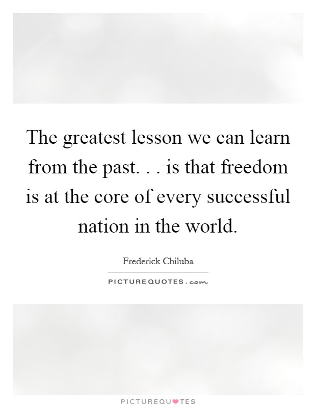 The greatest lesson we can learn from the past. . . is that freedom is at the core of every successful nation in the world Picture Quote #1