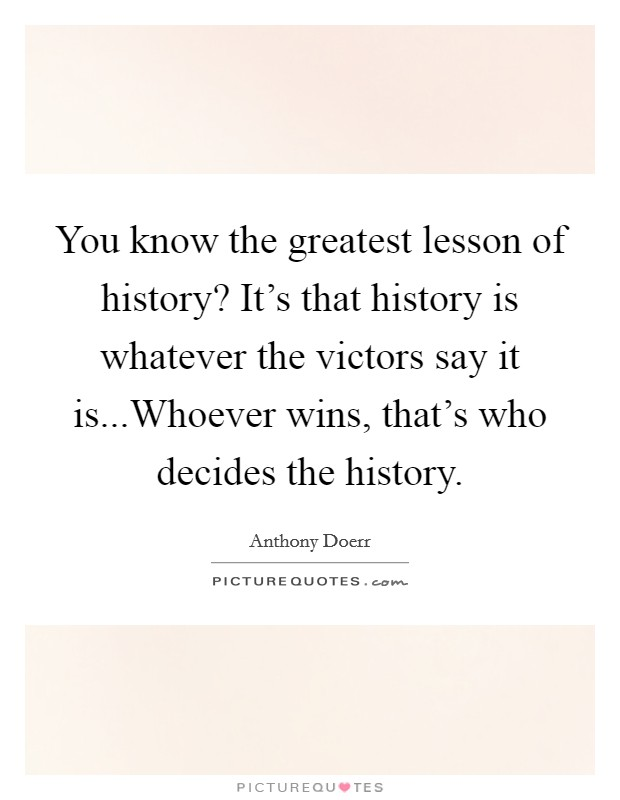 You know the greatest lesson of history? It's that history is whatever the victors say it is...Whoever wins, that's who decides the history Picture Quote #1