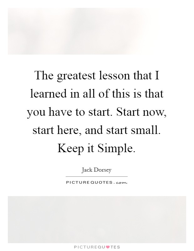 The greatest lesson that I learned in all of this is that you have to start. Start now, start here, and start small. Keep it Simple Picture Quote #1