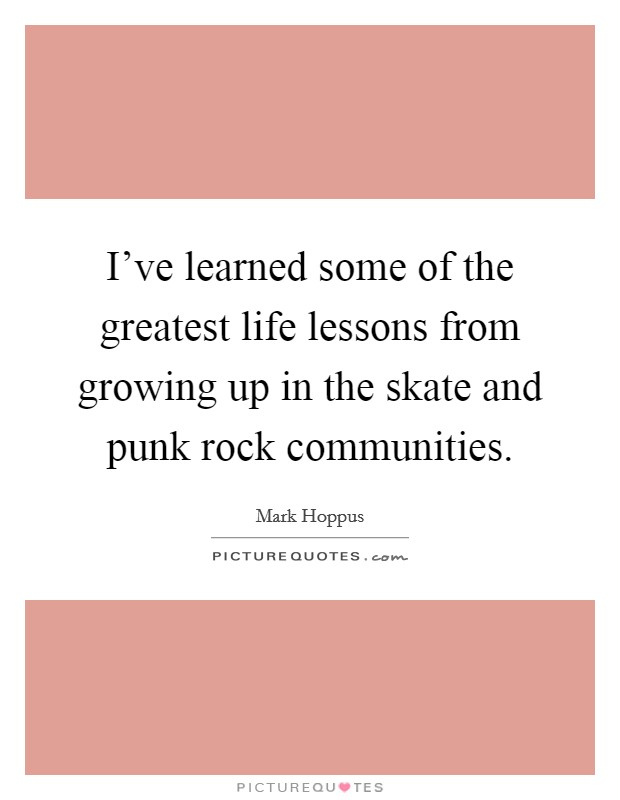 I've learned some of the greatest life lessons from growing up in the skate and punk rock communities Picture Quote #1