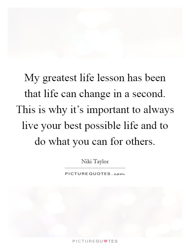 My greatest life lesson has been that life can change in a second. This is why it's important to always live your best possible life and to do what you can for others Picture Quote #1