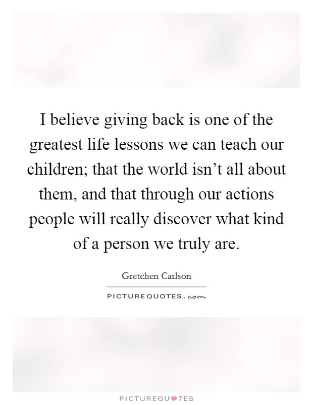 I believe giving back is one of the greatest life lessons we can teach our children; that the world isn't all about them, and that through our actions people will really discover what kind of a person we truly are. Picture Quote #1