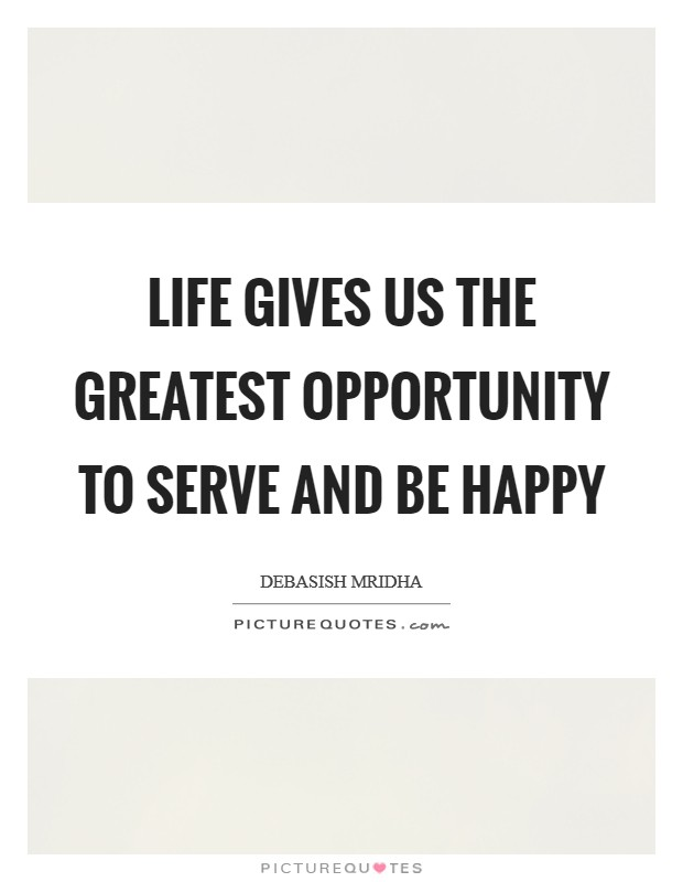 Life gives us the greatest opportunity to serve and be happy Picture Quote #1